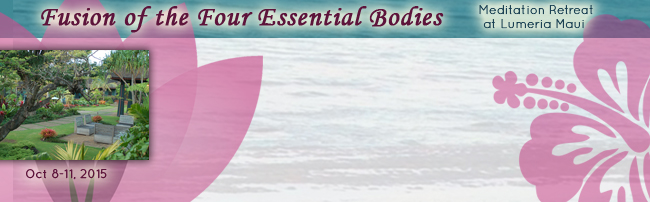 Fusion of the Four Essential Bodies: Meditation Retreat at Lumeria Maui, Oct 8-11, 2015